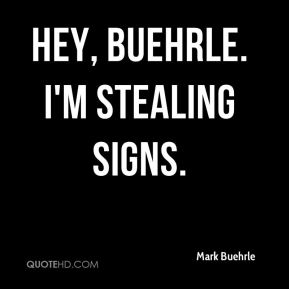 Hey, Buehrle. I'm stealing signs.