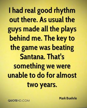 Mark Buehrle  - I had real good rhythm out there. As usual the guys made all the plays behind me. The key to the game was beating Santana. That's something we were unable to do for almost two years.