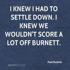 I knew I had to settle down. I knew we wouldn't score a lot off Burnett.
