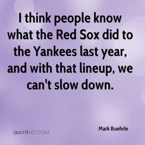 Mark Buehrle  - I think people know what the Red Sox did to the Yankees last year, and with that lineup, we can't slow down.