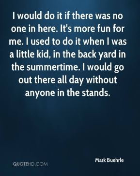 I would do it if there was no one in here. It's more fun for me. I used to do it when I was a little kid, in the back yard in the summertime. I would go out there all day without anyone in the stands.