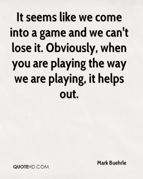 It seems like we come into a game and we can't lose it. Obviously, when you are playing the way we are playing, it helps out.