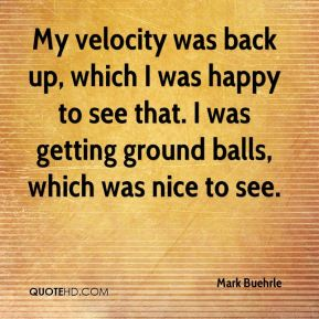 My velocity was back up, which I was happy to see that. I was getting ground balls, which was nice to see.