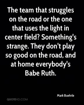 The team that struggles on the road or the one that uses the light in center field? Something's strange. They don't play so good on the road, and at home everybody's Babe Ruth.