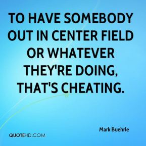To have somebody out in center field or whatever they're doing, that's cheating.