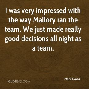 Mark Evans  - I was very impressed with the way Mallory ran the team. We just made really good decisions all night as a team.