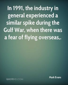 In 1991, the industry in general experienced a similar spike during the Gulf War, when there was a fear of flying overseas.