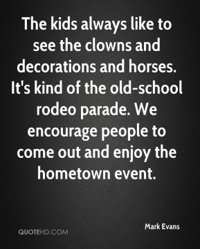 Mark Evans  - The kids always like to see the clowns and decorations and horses. It's kind of the old-school rodeo parade. We encourage people to come out and enjoy the hometown event.