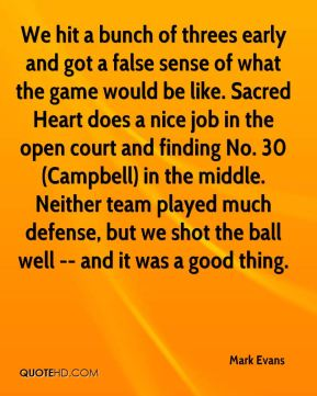 Mark Evans  - We hit a bunch of threes early and got a false sense of what the game would be like. Sacred Heart does a nice job in the open court and finding No. 30 (Campbell) in the middle. Neither team played much defense, but we shot the ball well -- and it was a good thing.