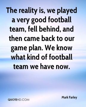 The reality is, we played a very good football team, fell behind, and then came back to our game plan. We know what kind of football team we have now.