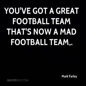 You've got a great football team that's now a mad football team.
