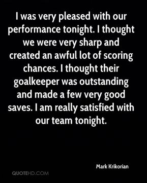 Mark Krikorian  - I was very pleased with our performance tonight. I thought we were very sharp and created an awful lot of scoring chances. I thought their goalkeeper was outstanding and made a few very good saves. I am really satisfied with our team tonight.