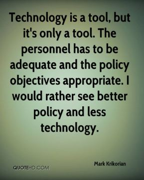 Mark Krikorian  - Technology is a tool, but it's only a tool. The personnel has to be adequate and the policy objectives appropriate. I would rather see better policy and less technology.