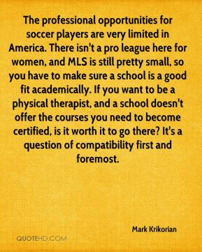 The professional opportunities for soccer players are very limited in America. There isn't a pro league here for women, and MLS is still pretty small, so you have to make sure a school is a good fit academically. If you want to be a physical therapist, and a school doesn't offer the courses you need to become certified, is it worth it to go there? It's a question of compatibility first and foremost.