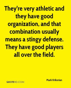 They're very athletic and they have good organization, and that combination usually means a stingy defense. They have good players all over the field.