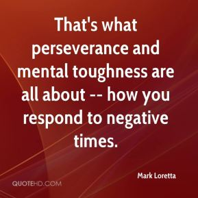 Mark Loretta  - That's what perseverance and mental toughness are all about -- how you respond to negative times.