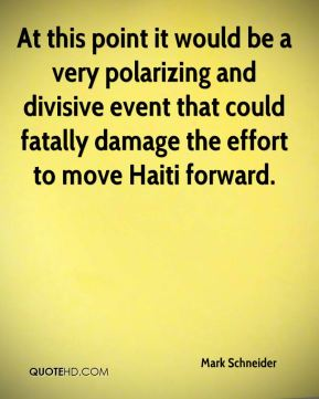 Mark Schneider  - At this point it would be a very polarizing and divisive event that could fatally damage the effort to move Haiti forward.