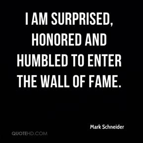 Mark Schneider  - I am surprised, honored and humbled to enter the Wall of Fame.