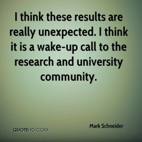 Mark Schneider  - I think these results are really unexpected. I think it is a wake-up call to the research and university community.
