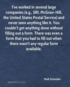 Mark Schneider  - I've worked in several large companies (e.g., SRI, McGraw-Hill, the United States Postal Service) and never seen anything like it. You couldn't get anything done without filling out a form. There was even a form that you had to fill out when there wasn't any regular form available.