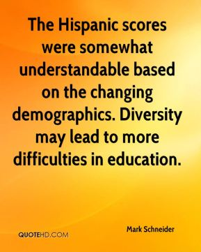Mark Schneider  - The Hispanic scores were somewhat understandable based on the changing demographics. Diversity may lead to more difficulties in education.