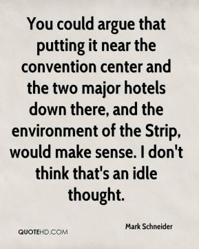 Mark Schneider  - You could argue that putting it near the convention center and the two major hotels down there, and the environment of the Strip, would make sense. I don't think that's an idle thought.