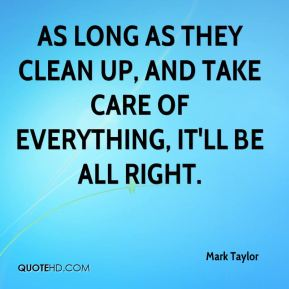 Mark Taylor  - As long as they clean up, and take care of everything, it'll be all right.