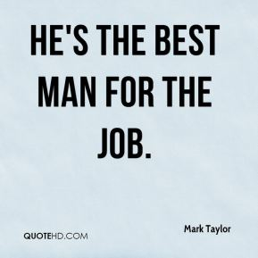 Mark Taylor  - He's the best man for the job.