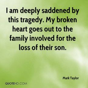 Mark Taylor  - I am deeply saddened by this tragedy. My broken heart goes out to the family involved for the loss of their son.