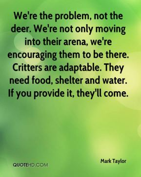 Mark Taylor  - We're the problem, not the deer. We're not only moving into their arena, we're encouraging them to be there. Critters are adaptable. They need food, shelter and water. If you provide it, they'll come.