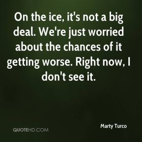 Marty Turco  - On the ice, it's not a big deal. We're just worried about the chances of it getting worse. Right now, I don't see it.