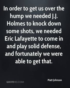 Matt Johnson  - In order to get us over the hump we needed J.J. Holmes to knock down some shots, we needed Eric Lafayette to come in and play solid defense, and fortunately we were able to get that.