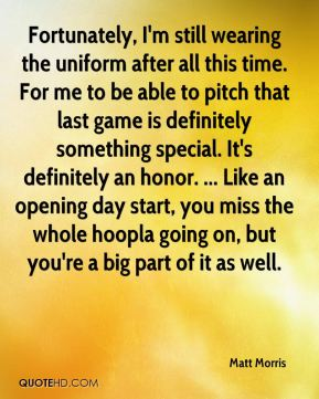 Fortunately, I'm still wearing the uniform after all this time. For me to be able to pitch that last game is definitely something special. It's definitely an honor. ... Like an opening day start, you miss the whole hoopla going on, but you're a big part of it as well.