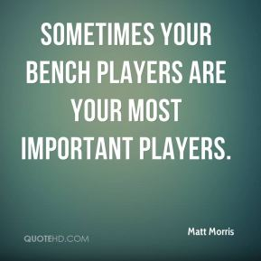Sometimes your bench players are your most important players.