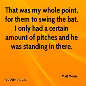 That was my whole point, for them to swing the bat. I only had a certain amount of pitches and he was standing in there.