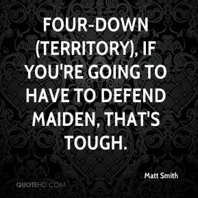 Matt Smith  - Four-down (territory), if you're going to have to defend Maiden, that's tough.