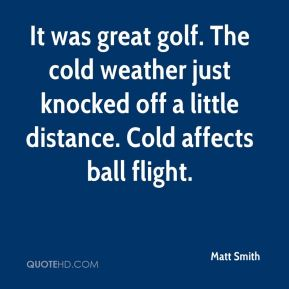 Matt Smith  - It was great golf. The cold weather just knocked off a little distance. Cold affects ball flight.