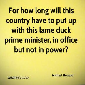 For how long will this country have to put up with this lame duck prime minister, in office but not in power?