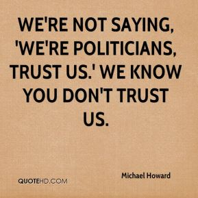 We're not saying, 'We're politicians, trust us.' We know you don't trust us.