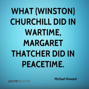 What (Winston) Churchill did in wartime, Margaret Thatcher did in peacetime.