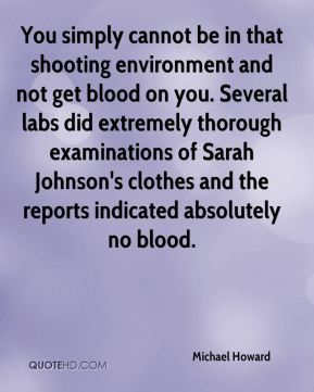 You simply cannot be in that shooting environment and not get blood on you. Several labs did extremely thorough examinations of Sarah Johnson's clothes and the reports indicated absolutely no blood.
