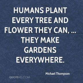 Michael Thompson  - Humans plant every tree and flower they can, ... They make gardens everywhere.