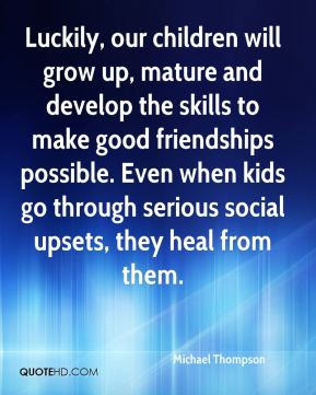 Michael Thompson  - Luckily, our children will grow up, mature and develop the skills to make good friendships possible. Even when kids go through serious social upsets, they heal from them.