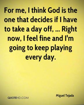 For me, I think God is the one that decides if I have to take a day off, ... Right now, I feel fine and I'm going to keep playing every day.