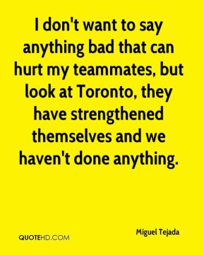Miguel Tejada  - I don't want to say anything bad that can hurt my teammates, but look at Toronto, they have strengthened themselves and we haven't done anything.