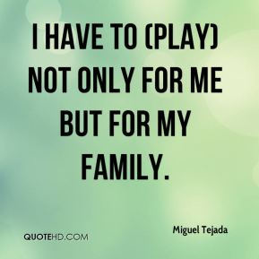 Miguel Tejada  - I have to (play) not only for me but for my family.