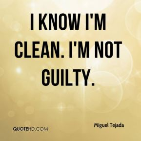 I know I'm clean. I'm not guilty.