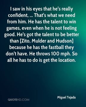 I saw in his eyes that he's really confident, ... That's what we need from him. He has the talent to win games, even when he is not feeling good. He's got the talent to be better than [Zito, Mulder and Hudson] because he has the fastball they don't have. He throws 100 mph. So all he has to do is get the location.