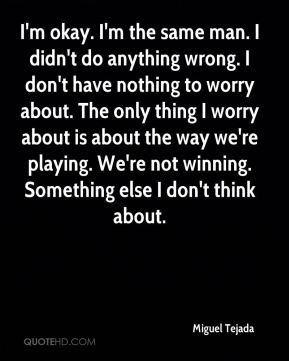 I'm okay. I'm the same man. I didn't do anything wrong. I don't have nothing to worry about. The only thing I worry about is about the way we're playing. We're not winning. Something else I don't think about.