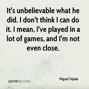It's unbelievable what he did. I don't think I can do it. I mean, I've played in a lot of games, and I'm not even close.
